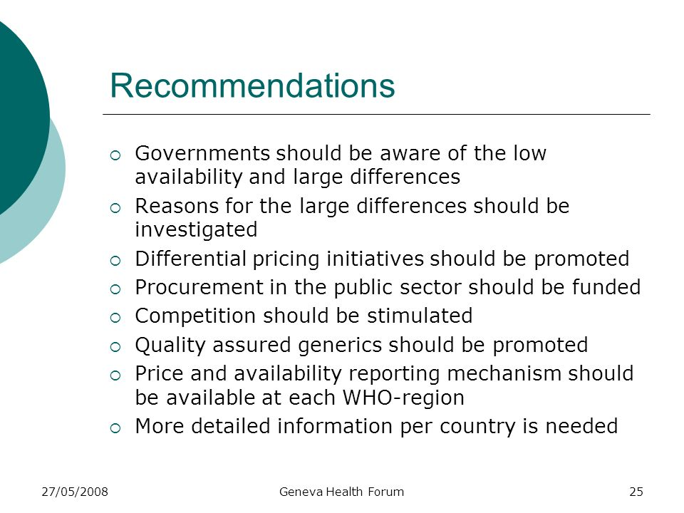 27/05/2008Geneva Health Forum25 Recommendations Governments should be aware of the low availability and large differences Reasons for the large differ