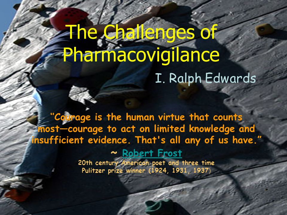 The Challenges of Pharmacovigilance I. Ralph Edwards Courage is the human virtue that counts mostcourage to act on limited knowledge and insufficient
