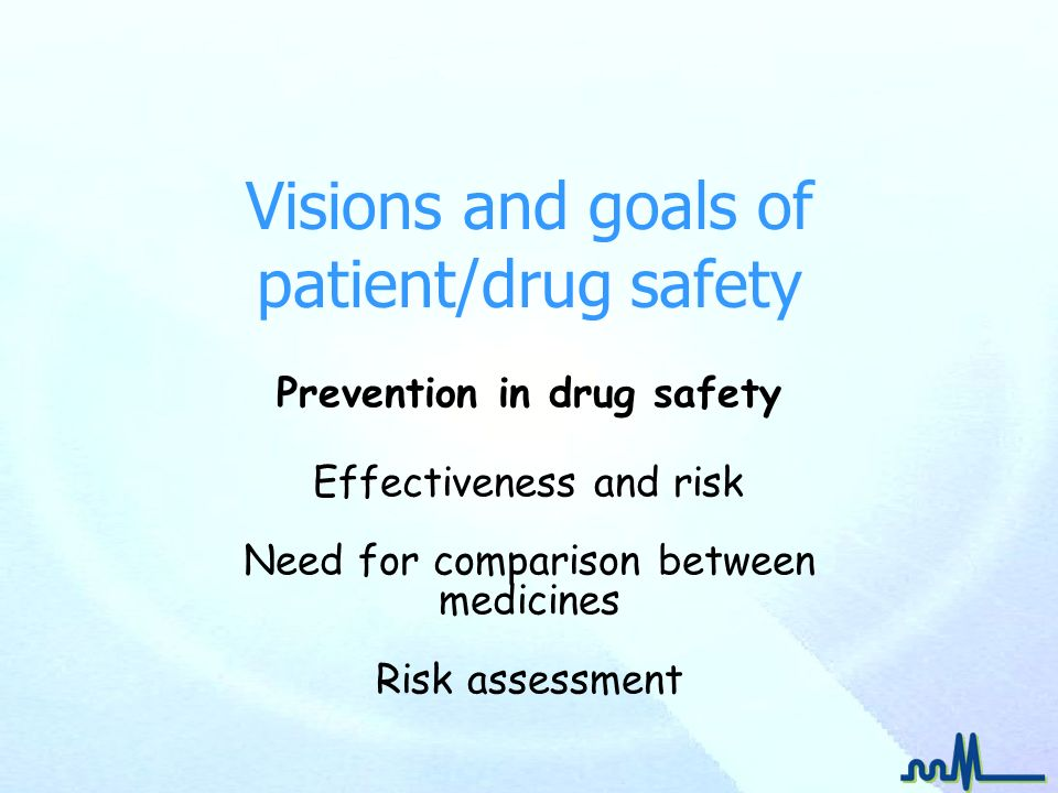 Visions and goals of patient/drug safety Prevention in drug safety Effectiveness and risk Need for comparison between medicines Risk assessment