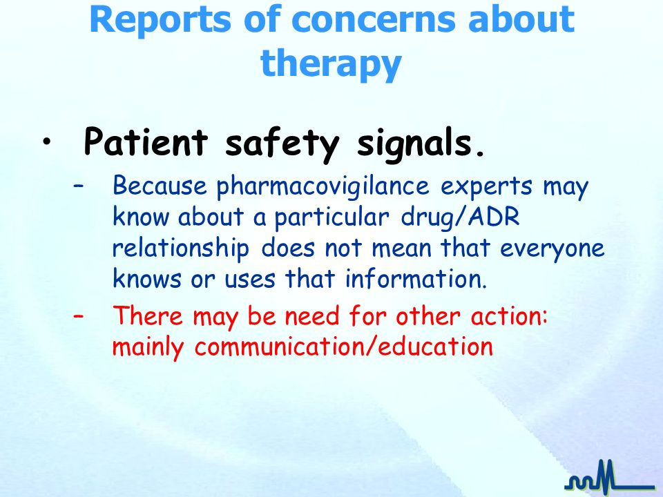 Reports of concerns about therapy Patient safety signals. –Because pharmacovigilance experts may know about a particular drug/ADR relationship does no