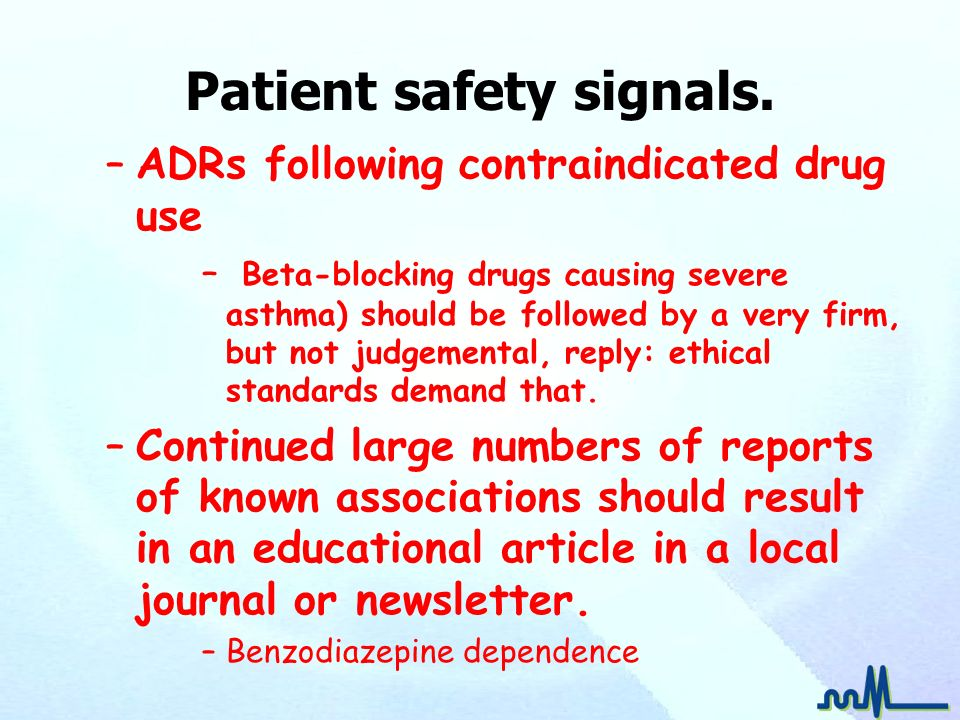 Patient safety signals. –ADRs following contraindicated drug use – Beta-blocking drugs causing severe asthma) should be followed by a very firm, but n