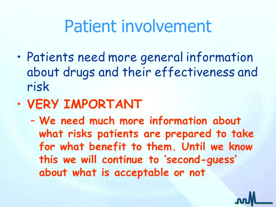 Patient involvement Patients need more general information about drugs and their effectiveness and risk VERY IMPORTANT –We need much more information