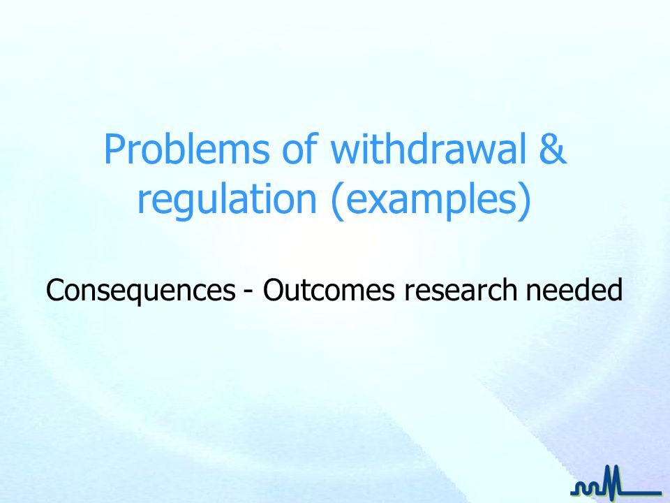 Problems of withdrawal & regulation (examples) Consequences - Outcomes research needed