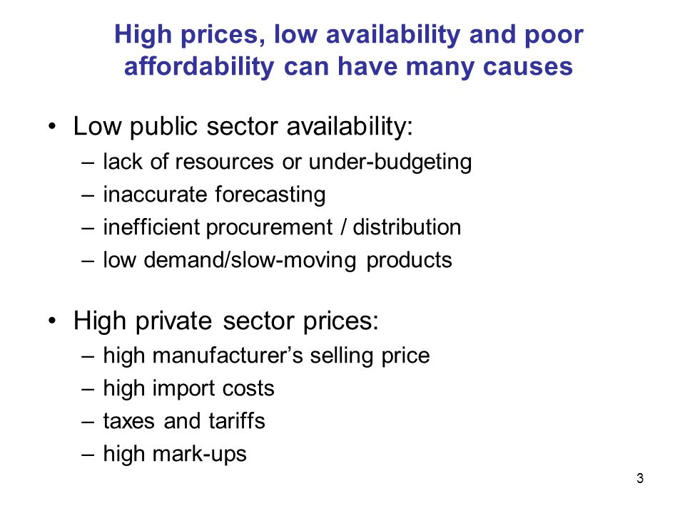 3 High prices, low availability and poor affordability can have many causes Low public sector availability: –lack of resources or under-budgeting –inaccurate forecasting –inefficient procurement / distribution –low demand/slow-moving products High private sector prices: –high manufacturers selling price –high import costs –taxes and tariffs –high mark-ups