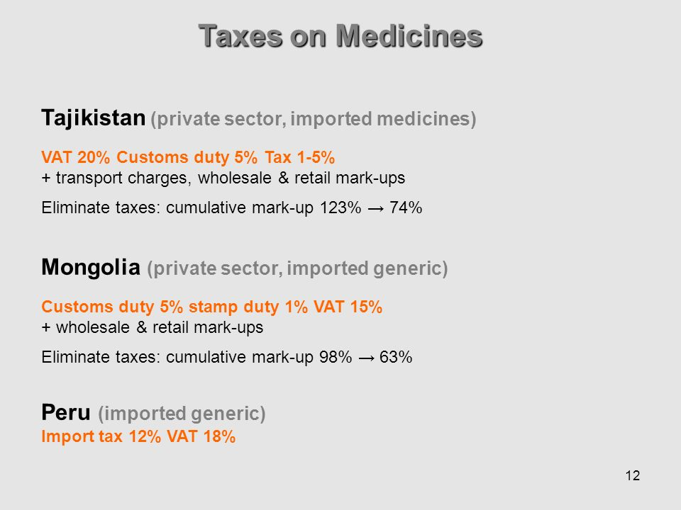 12 Taxes on Medicines Tajikistan (private sector, imported medicines) VAT 20% Customs duty 5% Tax 1-5% + transport charges, wholesale & retail mark-ups Eliminate taxes: cumulative mark-up 123% 74% Mongolia (private sector, imported generic) Customs duty 5% stamp duty 1% VAT 15% + wholesale & retail mark-ups Eliminate taxes: cumulative mark-up 98% 63% Peru (imported generic) Import tax 12% VAT 18%