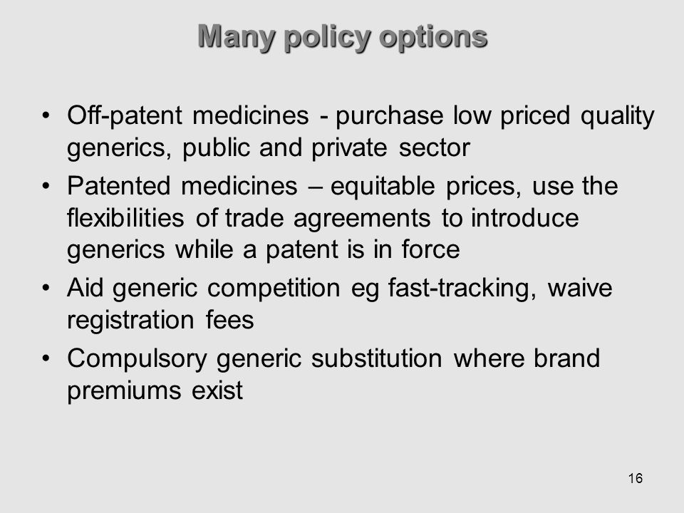 16 Many policy options Off-patent medicines - purchase low priced quality generics, public and private sector Patented medicines – equitable prices, use the flexibilities of trade agreements to introduce generics while a patent is in force Aid generic competition eg fast-tracking, waive registration fees Compulsory generic substitution where brand premiums exist