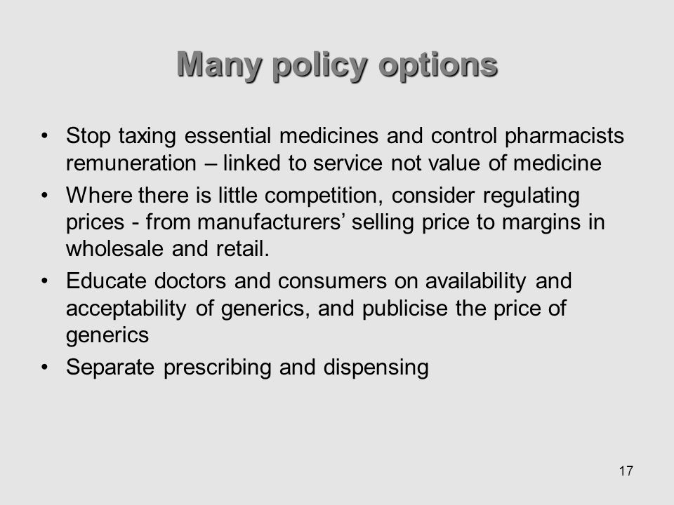17 Stop taxing essential medicines and control pharmacists remuneration – linked to service not value of medicine Where there is little competition, consider regulating prices - from manufacturers selling price to margins in wholesale and retail.