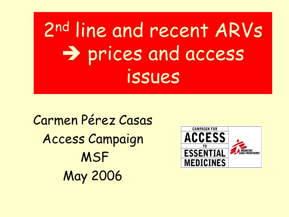 2 nd line and recent ARVs prices and access issues Carmen Pérez Casas Access Campaign MSF May 2006