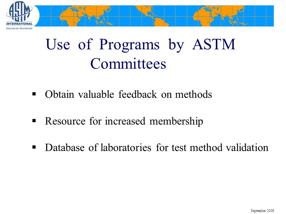 Use of Programs by ASTM Committees Obtain valuable feedback on methods Resource for increased membership Database of laboratories for test method vali