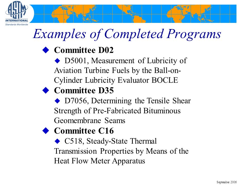 Examples of Completed Programs u Committee D02 u D5001, Measurement of Lubricity of Aviation Turbine Fuels by the Ball-on- Cylinder Lubricity Evaluato