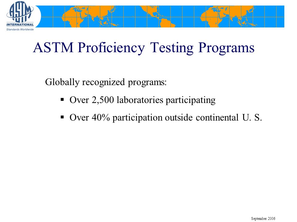 ASTM Proficiency Testing Programs Globally recognized programs: Over 2,500 laboratories participating Over 40% participation outside continental U. S.