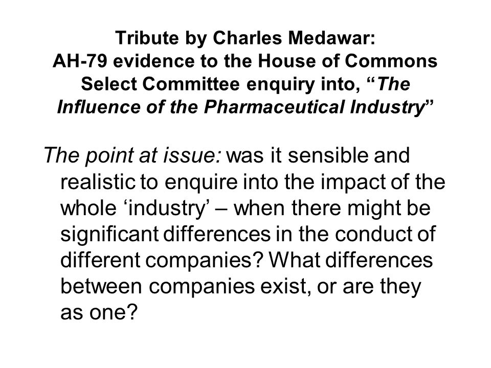 Tribute by Charles Medawar: AH-79 evidence to the House of Commons Select Committee enquiry into, The Influence of the Pharmaceutical Industry The point at issue: was it sensible and realistic to enquire into the impact of the whole industry – when there might be significant differences in the conduct of different companies.