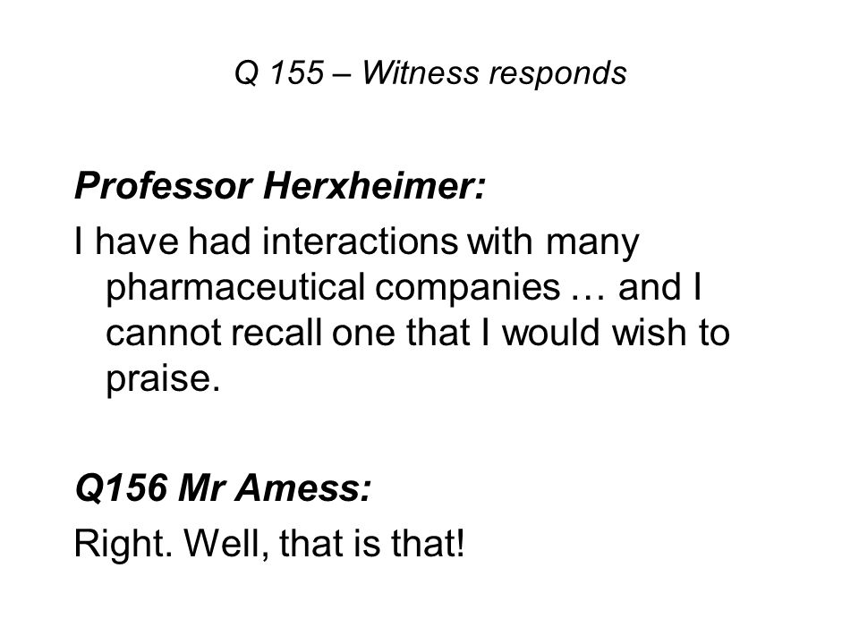 Q 155 – Witness responds Professor Herxheimer: I have had interactions with many pharmaceutical companies … and I cannot recall one that I would wish to praise.