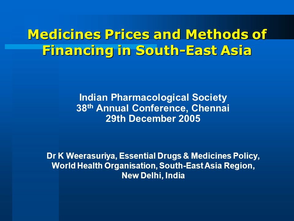 Medicines Prices and Methods of Financing in South-East Asia Indian Pharmacological Society 38 th Annual Conference, Chennai 29th December 2005 Dr K Weerasuriya, Essential Drugs & Medicines Policy, World Health Organisation, South-East Asia Region, New Delhi, India