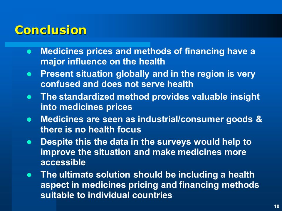 10 Conclusion Medicines prices and methods of financing have a major influence on the health Present situation globally and in the region is very confused and does not serve health The standardized method provides valuable insight into medicines prices Medicines are seen as industrial/consumer goods & there is no health focus Despite this the data in the surveys would help to improve the situation and make medicines more accessible The ultimate solution should be including a health aspect in medicines pricing and financing methods suitable to individual countries