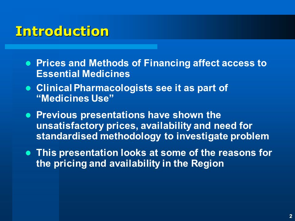 2 Introduction Prices and Methods of Financing affect access to Essential Medicines Clinical Pharmacologists see it as part of Medicines Use Previous presentations have shown the unsatisfactory prices, availability and need for standardised methodology to investigate problem This presentation looks at some of the reasons for the pricing and availability in the Region