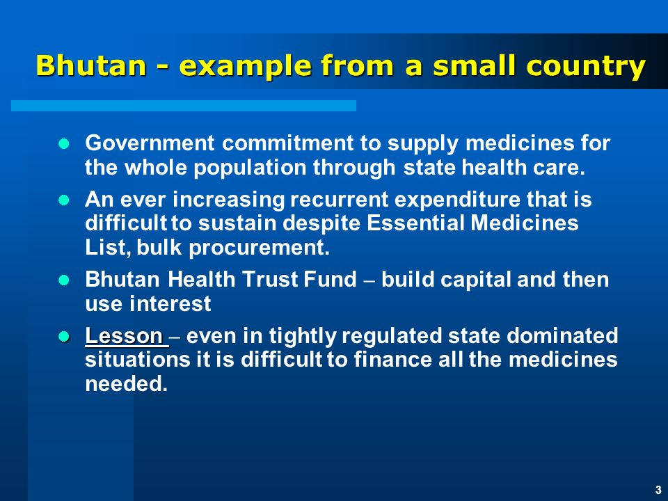 3 Bhutan - example from a small country Government commitment to supply medicines for the whole population through state health care.