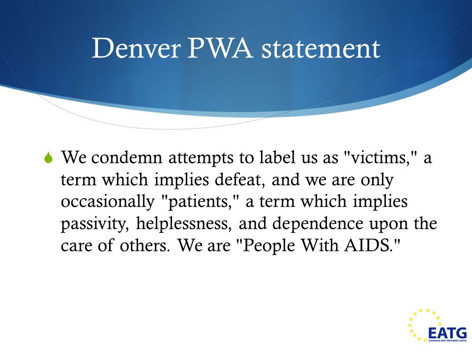 Denver PWA statement We condemn attempts to label us as victims, a term which implies defeat, and we are only occasionally patients, a term which implies passivity, helplessness, and dependence upon the care of others.