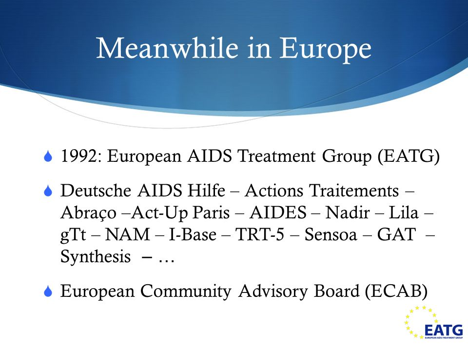 Meanwhile in Europe 1992: European AIDS Treatment Group (EATG) Deutsche AIDS Hilfe – Actions Traitements – Abraço –Act-Up Paris – AIDES – Nadir – Lila – gTt – NAM – I-Base – TRT-5 – Sensoa – GAT – Synthesis – … European Community Advisory Board (ECAB)