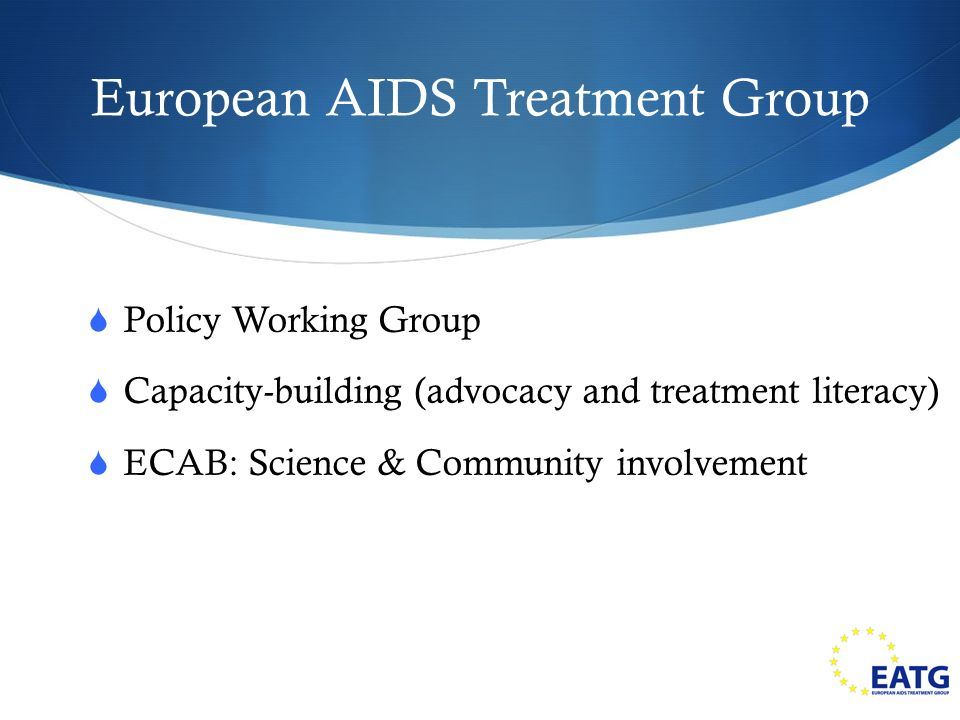 European AIDS Treatment Group Policy Working Group Capacity-building (advocacy and treatment literacy) ECAB: Science & Community involvement