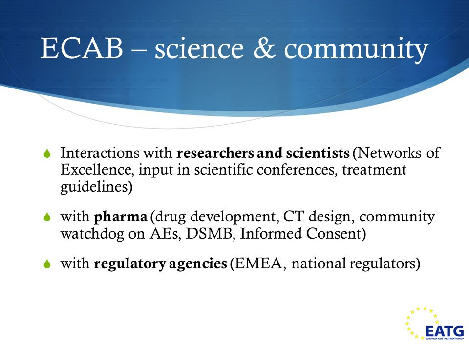 ECAB – science & community Interactions with researchers and scientists (Networks of Excellence, input in scientific conferences, treatment guidelines) with pharma (drug development, CT design, community watchdog on AEs, DSMB, Informed Consent) with regulatory agencies (EMEA, national regulators)