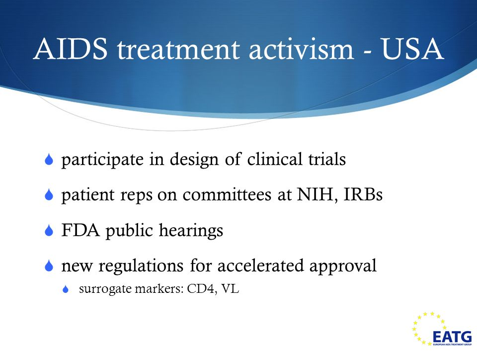 AIDS treatment activism - USA participate in design of clinical trials patient reps on committees at NIH, IRBs FDA public hearings new regulations for accelerated approval surrogate markers: CD4, VL