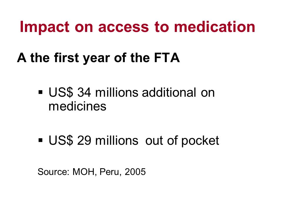 Impact on access to medication A the first year of the FTA US$ 34 millions additional on medicines US$ 29 millions out of pocket Source: MOH, Peru, 2005