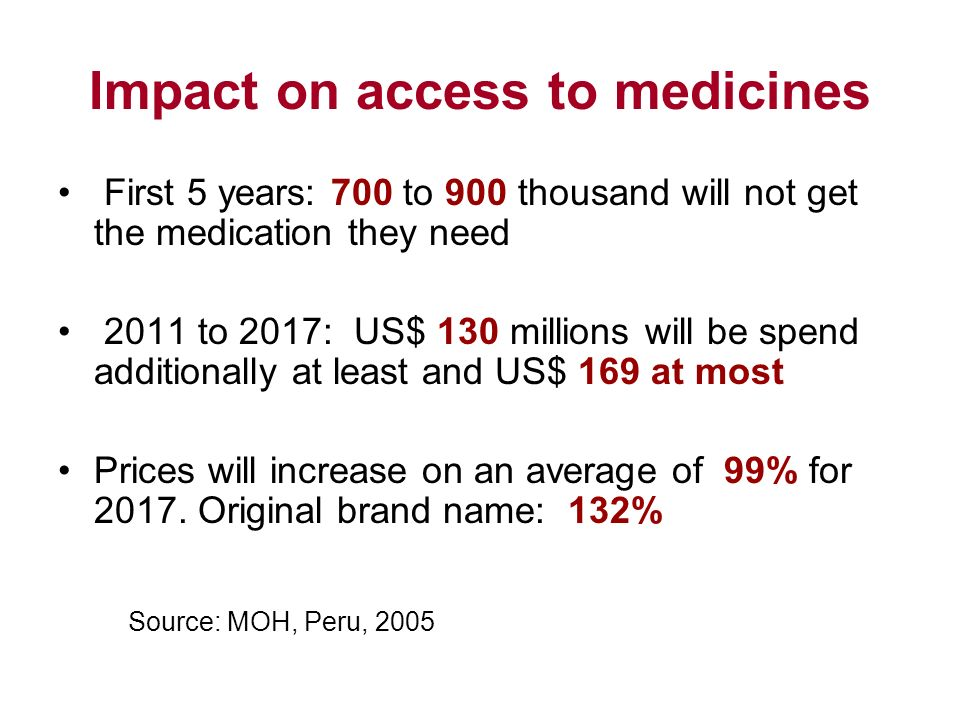 Impact on access to medicines First 5 years: 700 to 900 thousand will not get the medication they need 2011 to 2017: US$ 130 millions will be spend additionally at least and US$ 169 at most Prices will increase on an average of 99% for 2017.