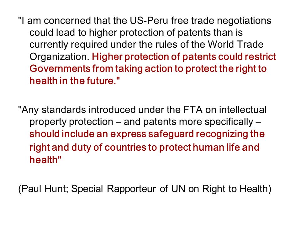 I am concerned that the US-Peru free trade negotiations could lead to higher protection of patents than is currently required under the rules of the World Trade Organization.