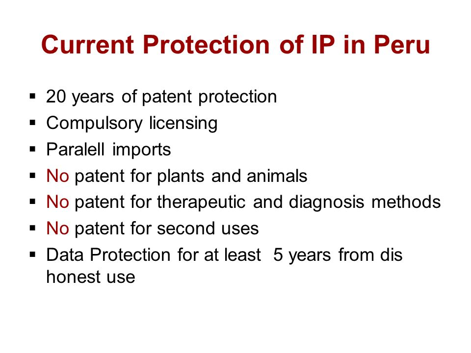 Current Protection of IP in Peru 20 years of patent protection Compulsory licensing Paralell imports No patent for plants and animals No patent for therapeutic and diagnosis methods No patent for second uses Data Protection for at least 5 years from dis honest use