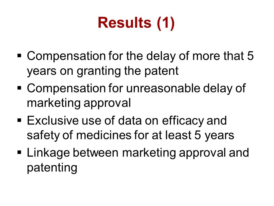 Results (1) Compensation for the delay of more that 5 years on granting the patent Compensation for unreasonable delay of marketing approval Exclusive use of data on efficacy and safety of medicines for at least 5 years Linkage between marketing approval and patenting