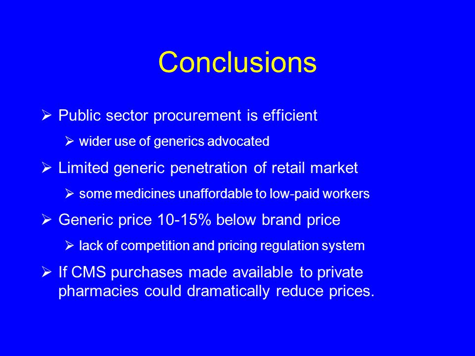 Conclusions Public sector procurement is efficient wider use of generics advocated Limited generic penetration of retail market some medicines unaffor