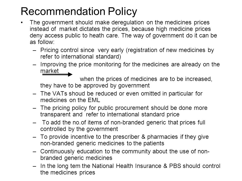 Recommendation Policy The government should make deregulation on the medicines prices instead of market dictates the prices, because high medicine prices deny access public to heath care.