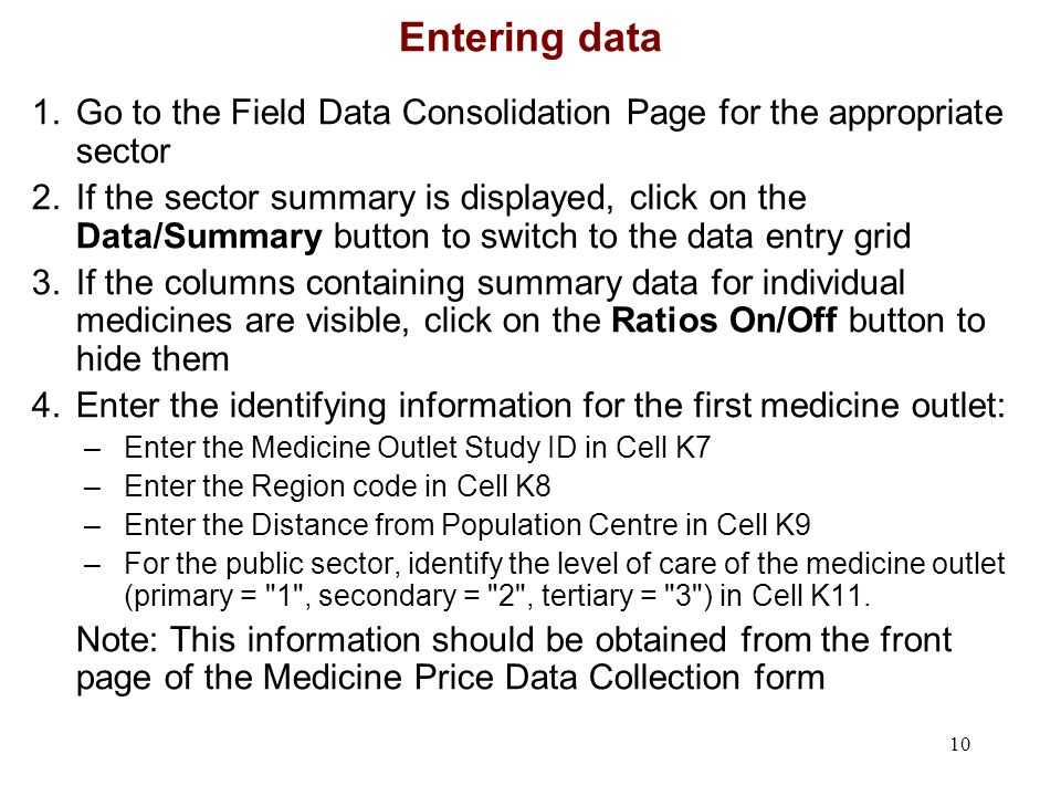 10 Entering data 1.Go to the Field Data Consolidation Page for the appropriate sector 2.If the sector summary is displayed, click on the Data/Summary button to switch to the data entry grid 3.If the columns containing summary data for individual medicines are visible, click on the Ratios On/Off button to hide them 4.Enter the identifying information for the first medicine outlet: –Enter the Medicine Outlet Study ID in Cell K7 –Enter the Region code in Cell K8 –Enter the Distance from Population Centre in Cell K9 –For the public sector, identify the level of care of the medicine outlet (primary = 1 , secondary = 2 , tertiary = 3 ) in Cell K11.