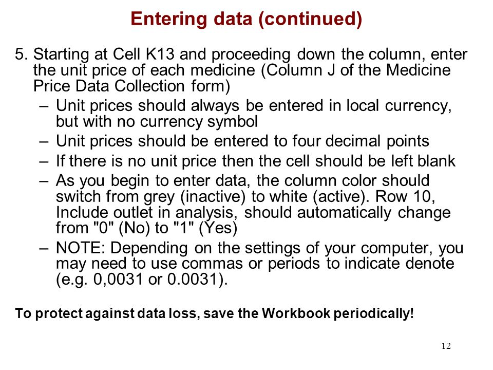 12 Entering data (continued) 5.Starting at Cell K13 and proceeding down the column, enter the unit price of each medicine (Column J of the Medicine Price Data Collection form) –Unit prices should always be entered in local currency, but with no currency symbol –Unit prices should be entered to four decimal points –If there is no unit price then the cell should be left blank –As you begin to enter data, the column color should switch from grey (inactive) to white (active).