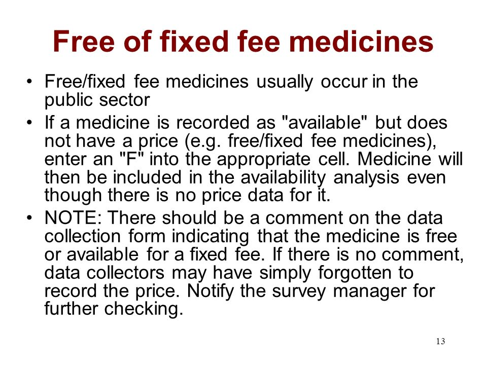 13 Free of fixed fee medicines Free/fixed fee medicines usually occur in the public sector If a medicine is recorded as available but does not have a price (e.g.