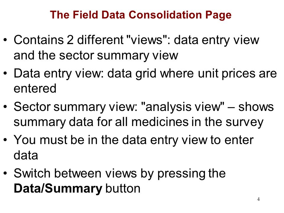 4 The Field Data Consolidation Page Contains 2 different views : data entry view and the sector summary view Data entry view: data grid where unit prices are entered Sector summary view: analysis view – shows summary data for all medicines in the survey You must be in the data entry view to enter data Switch between views by pressing the Data/Summary button