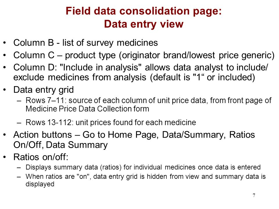 7 Field data consolidation page: Data entry view Column B - list of survey medicines Column C – product type (originator brand/lowest price generic) Column D: Include in analysis allows data analyst to include/ exclude medicines from analysis (default is 1 or included) Data entry grid –Rows 7–11: source of each column of unit price data, from front page of Medicine Price Data Collection form –Rows 13-112: unit prices found for each medicine Action buttons – Go to Home Page, Data/Summary, Ratios On/Off, Data Summary Ratios on/off: –Displays summary data (ratios) for individual medicines once data is entered –When ratios are on , data entry grid is hidden from view and summary data is displayed