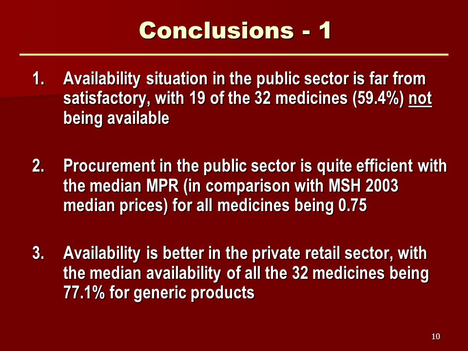10 Conclusions - 1 1.Availability situation in the public sector is far from satisfactory, with 19 of the 32 medicines (59.4%) not being available 2.Procurement in the public sector is quite efficient with the median MPR (in comparison with MSH 2003 median prices) for all medicines being 0.75 3.