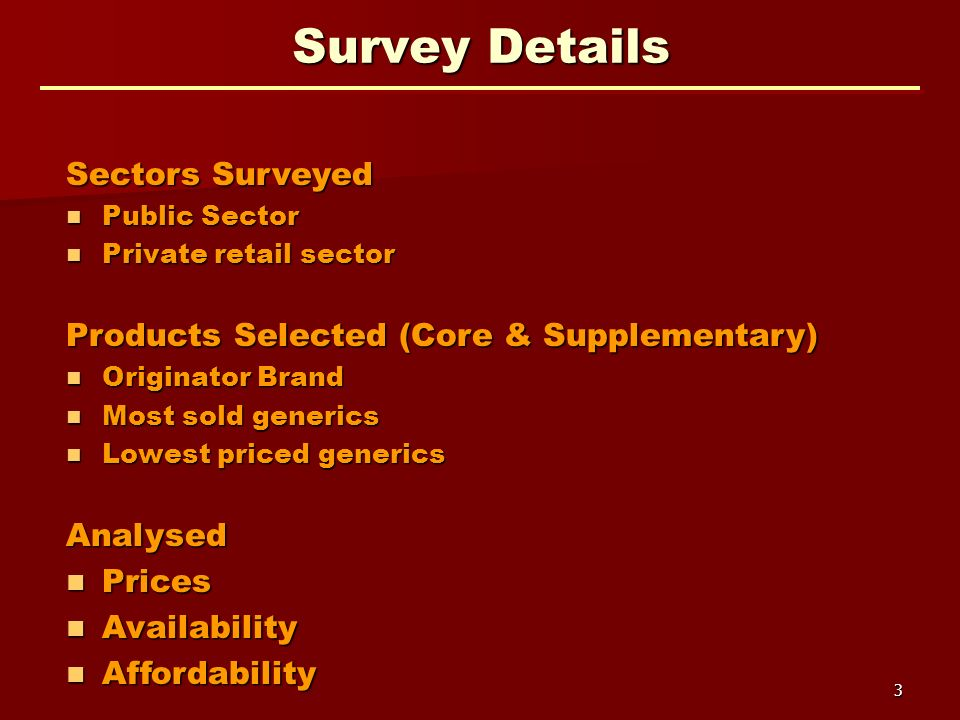 3 Survey Details Sectors Surveyed Public Sector Public Sector Private retail sector Private retail sector Products Selected (Core & Supplementary) Originator Brand Originator Brand Most sold generics Most sold generics Lowest priced generics Lowest priced genericsAnalysed Prices Prices Availability Availability Affordability Affordability