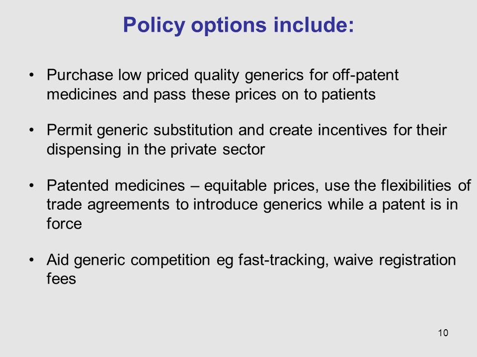 10 Policy options include: Purchase low priced quality generics for off-patent medicines and pass these prices on to patients Permit generic substitut