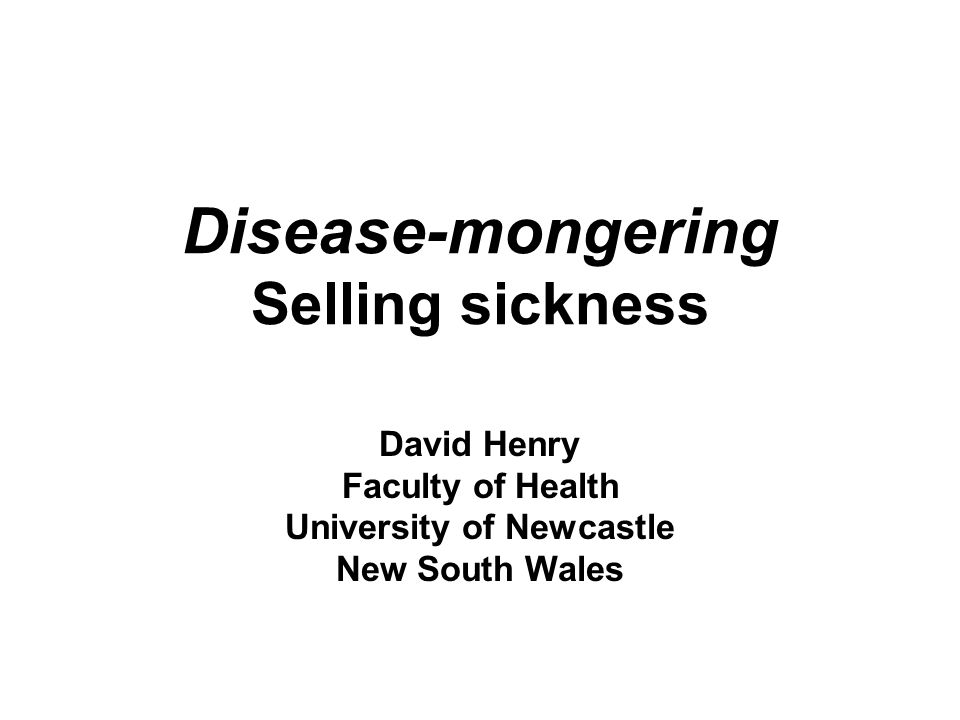 Disease-mongering Selling sickness David Henry Faculty of Health University of Newcastle New South Wales