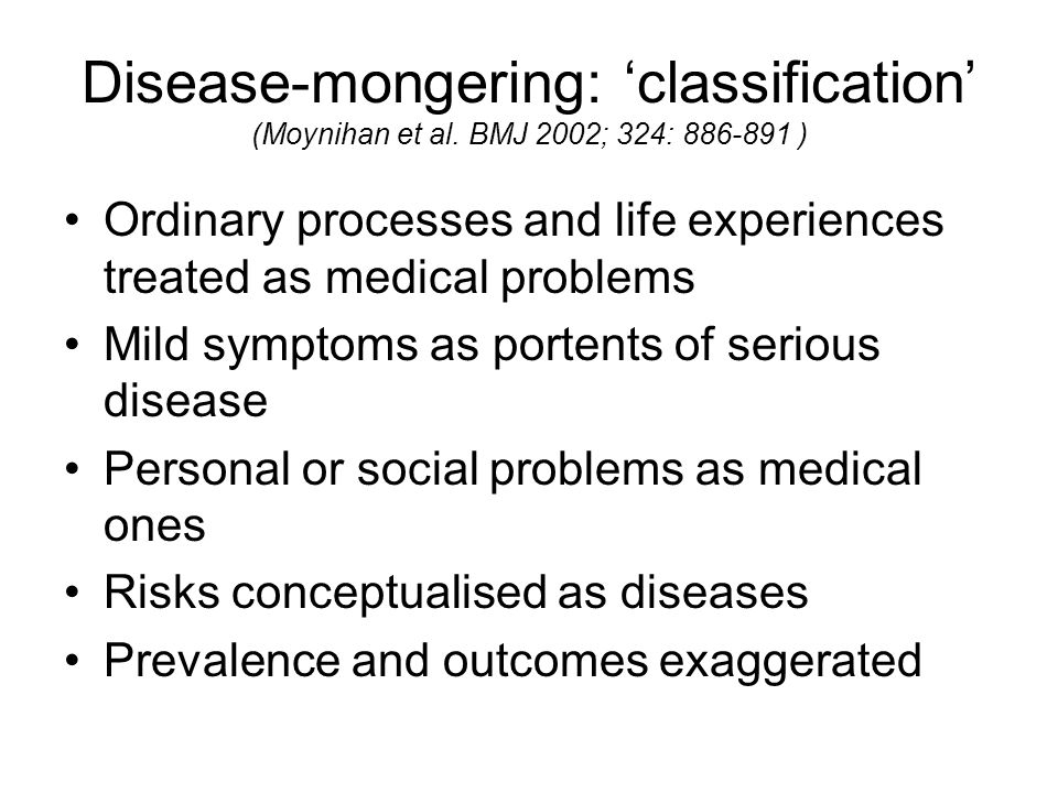 Disease-mongering: classification (Moynihan et al. BMJ 2002; 324: 886-891 ) Ordinary processes and life experiences treated as medical problems Mild s