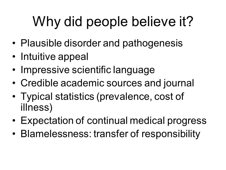 Why did people believe it? Plausible disorder and pathogenesis Intuitive appeal Impressive scientific language Credible academic sources and journal T