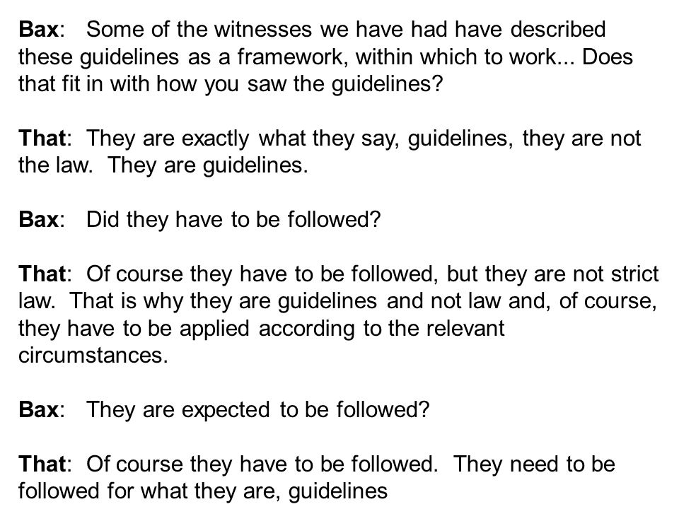 Bax: Some of the witnesses we have had have described these guidelines as a framework, within which to work...