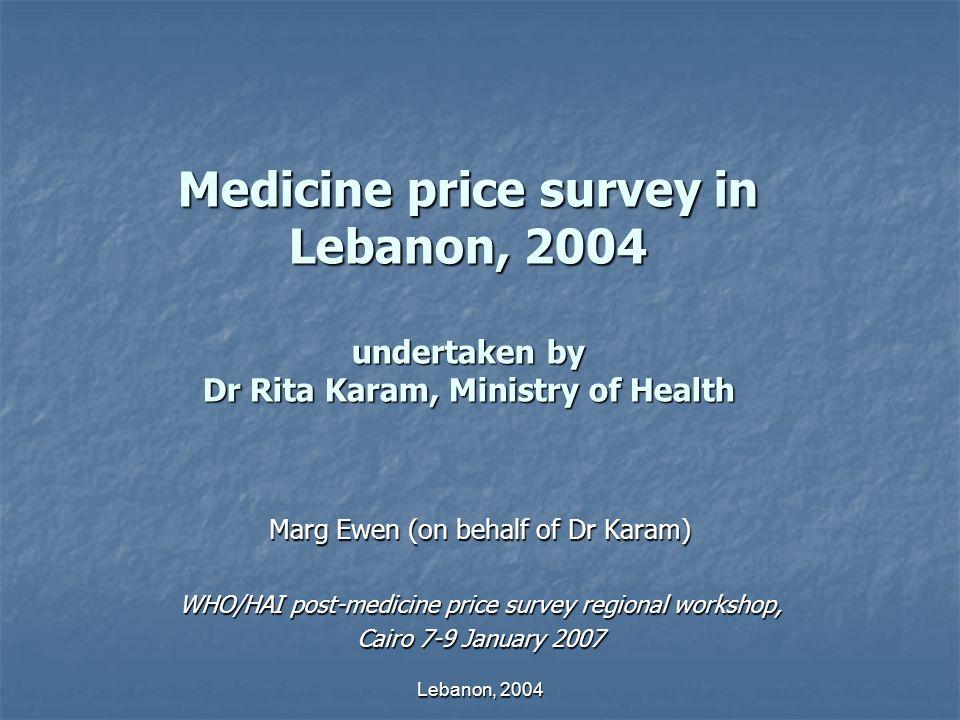 Lebanon, 2004 Medicine price survey in Lebanon, 2004 undertaken by Dr Rita Karam, Ministry of Health Marg Ewen (on behalf of Dr Karam) WHO/HAI post-medicine price survey regional workshop, Cairo 7-9 January 2007