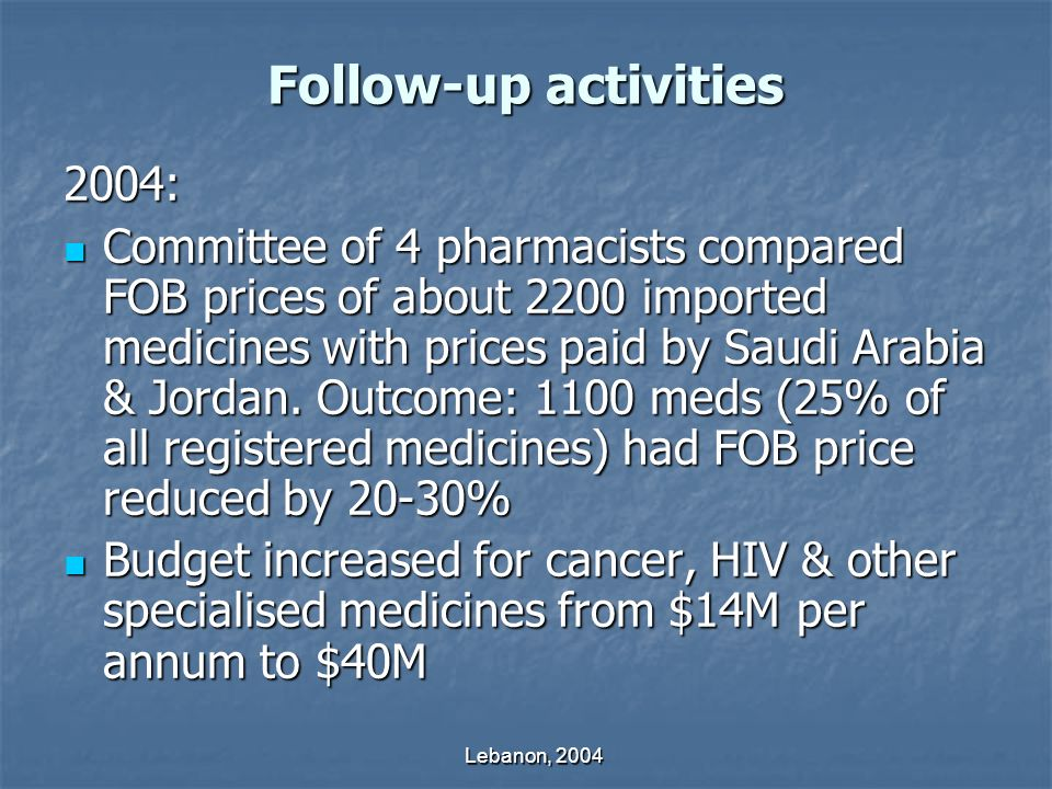 Lebanon, 2004 Follow-up activities 2004: Committee of 4 pharmacists compared FOB prices of about 2200 imported medicines with prices paid by Saudi Arabia & Jordan.
