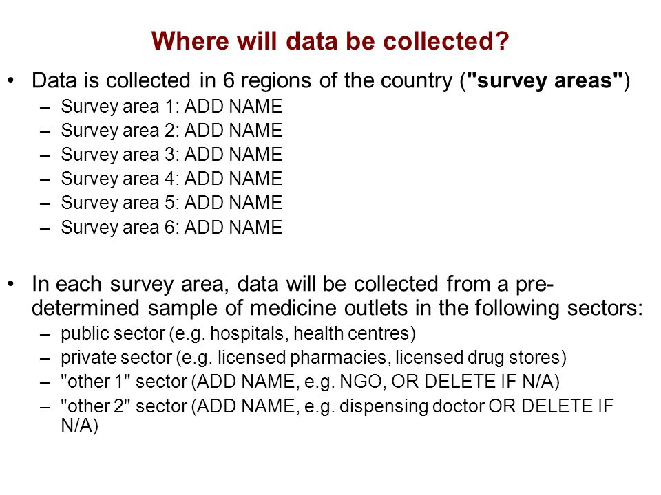 Responsibilities of data collectors Visit medicine outlets and collect information on the availability and price of medicines –Visit medicine outlets and meet with contact persons –Collect data and complete the Medicine Prices Data Collection form –Make sure Local Data Collection forms are complete and legible before leaving medicine outlets – Report to the area supervisor at the end of each day of data collection.