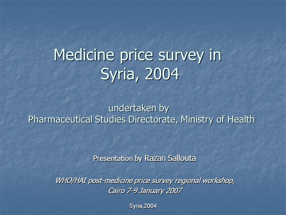 Syria,2004 Medicine price survey in Syria, 2004 undertaken by Pharmaceutical Studies Directorate, Ministry of Health Presentation by Razan Sallouta WHO/HAI post-medicine price survey regional workshop, Cairo 7-9 January 2007