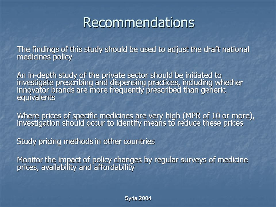 Syria,2004 Recommendations The findings of this study should be used to adjust the draft national medicines policy An in-depth study of the private sector should be initiated to investigate prescribing and dispensing practices, including whether innovator brands are more frequently prescribed than generic equivalents Where prices of specific medicines are very high (MPR of 10 or more), investigation should occur to identify means to reduce these prices Study pricing methods in other countries Monitor the impact of policy changes by regular surveys of medicine prices, availability and affordability